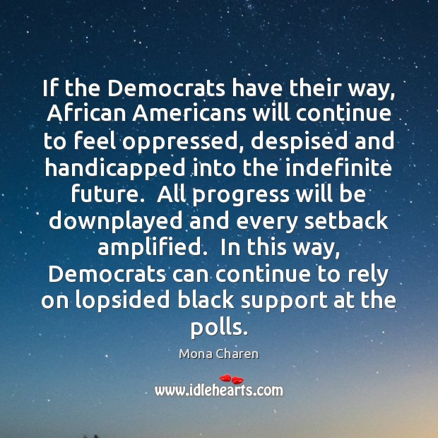 If the Democrats have their way, African Americans will continue to feel Mona Charen Picture Quote