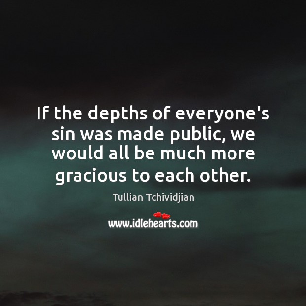 If the depths of everyone's sin was made public, we would all Tullian Tchividjian Picture Quote