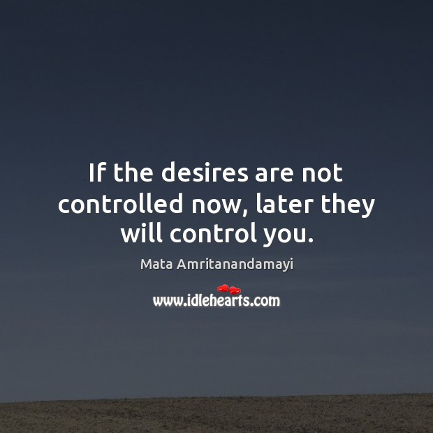 If the desires are not controlled now, later they will control you. Image