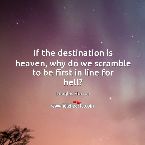 If the destination is heaven, why do we scramble to be first in line for hell? Image