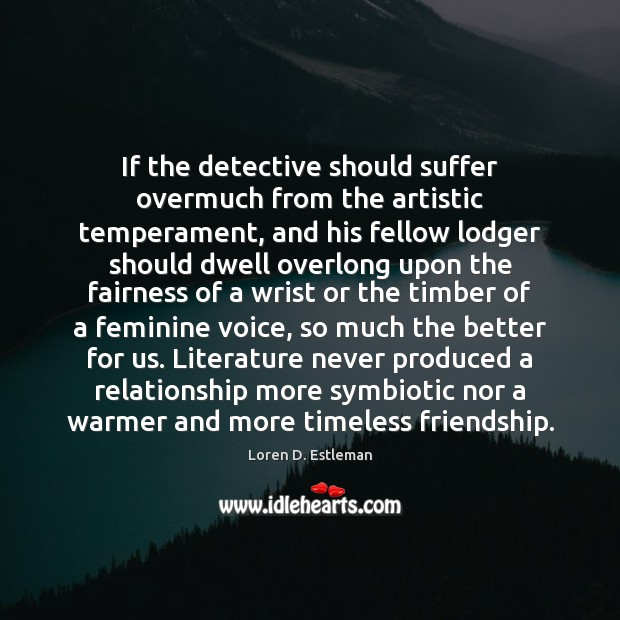 If the detective should suffer overmuch from the artistic temperament, and his Image