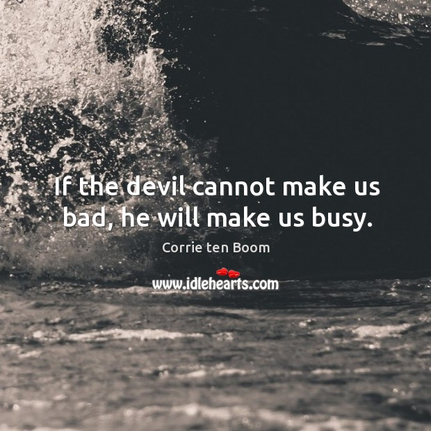 Image, If the devil cannot make us bad, he will make us busy.