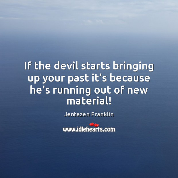 If the devil starts bringing up your past it's because he's running out of new material! Image