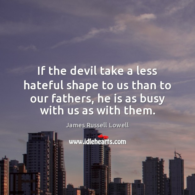 If the devil take a less hateful shape to us than to James Russell Lowell Picture Quote
