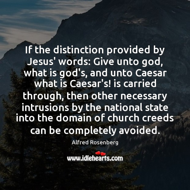 If the distinction provided by Jesus' words: Give unto God, what is Alfred Rosenberg Picture Quote