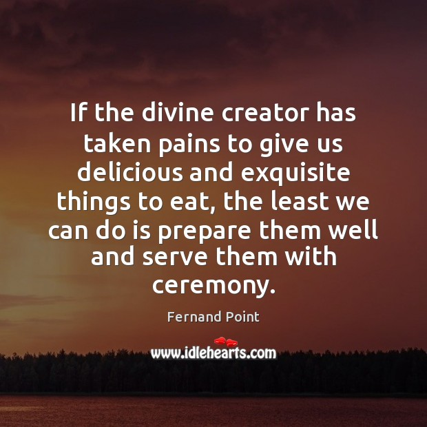 If the divine creator has taken pains to give us delicious and Fernand Point Picture Quote