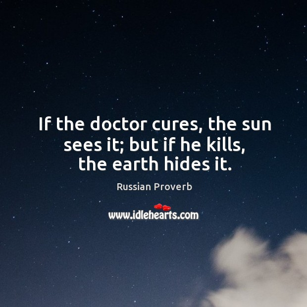 Image, If the doctor cures, the sun sees it; but if he kills, the earth hides it.