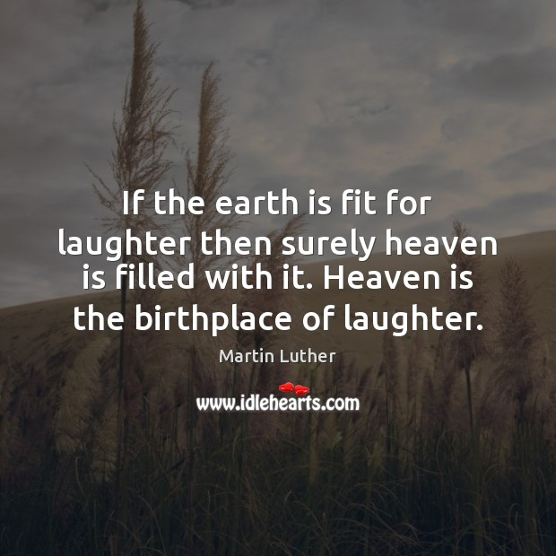 If the earth is fit for laughter then surely heaven is filled Image