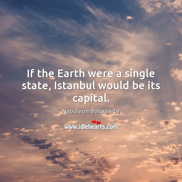 If the Earth were a single state, Istanbul would be its capital. Napoleon Bonaparte Picture Quote