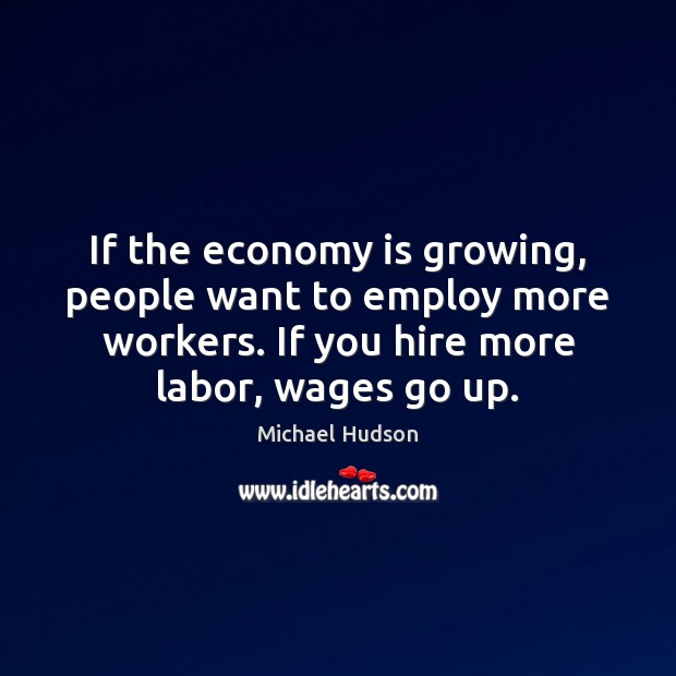 If the economy is growing, people want to employ more workers. If Michael Hudson Picture Quote