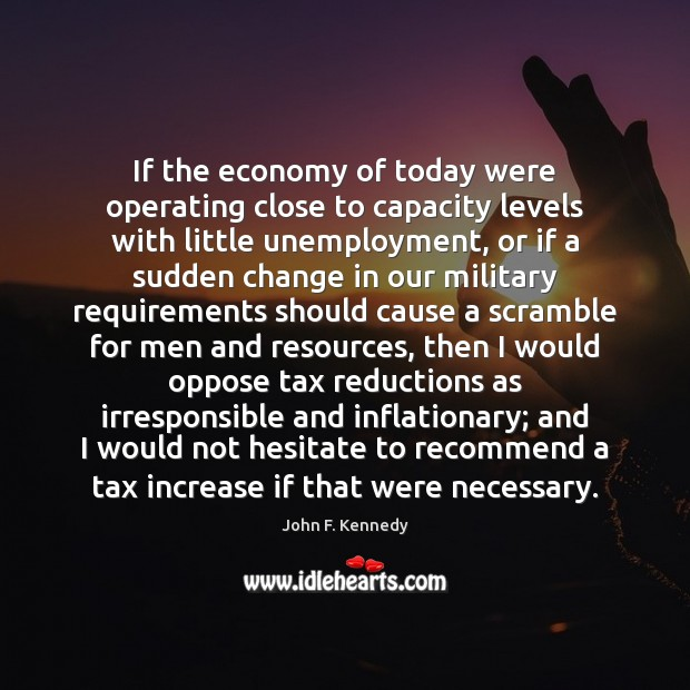 If the economy of today were operating close to capacity levels with John F. Kennedy Picture Quote