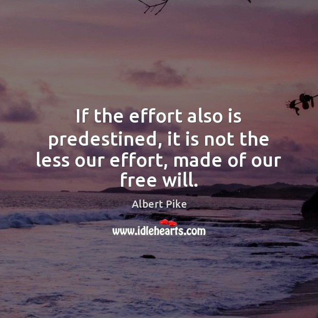 If the effort also is predestined, it is not the less our effort, made of our free will. Albert Pike Picture Quote