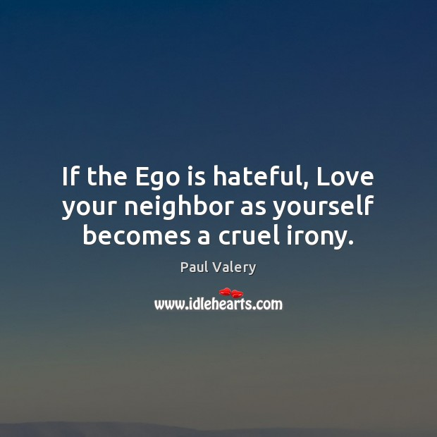 If the Ego is hateful, Love your neighbor as yourself becomes a cruel irony. Paul Valery Picture Quote