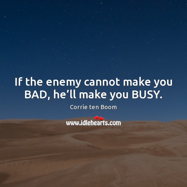 Image, If the enemy cannot make you BAD, he'll make you BUSY.