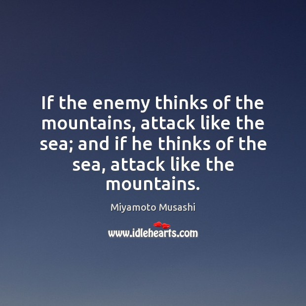 Miyamoto Musashi Picture Quote image saying: If the enemy thinks of the mountains, attack like the sea; and