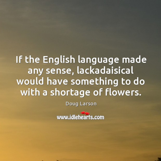 If the english language made any sense, lackadaisical would have something to do with a shortage of flowers. Doug Larson Picture Quote