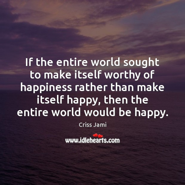 If the entire world sought to make itself worthy of happiness rather Criss Jami Picture Quote