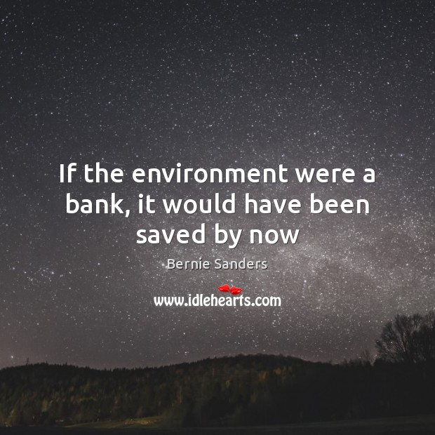 If the environment were a bank, it would have been saved by now Bernie Sanders Picture Quote