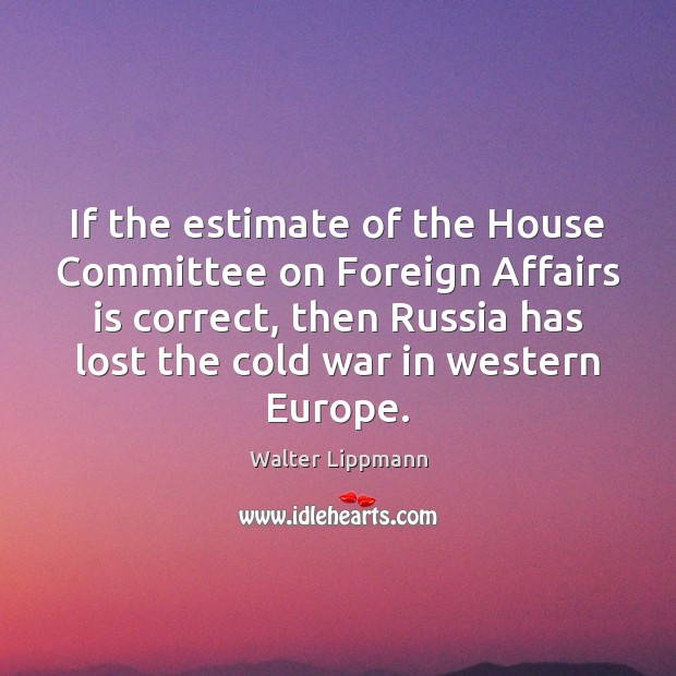 If the estimate of the House Committee on Foreign Affairs is correct, Walter Lippmann Picture Quote