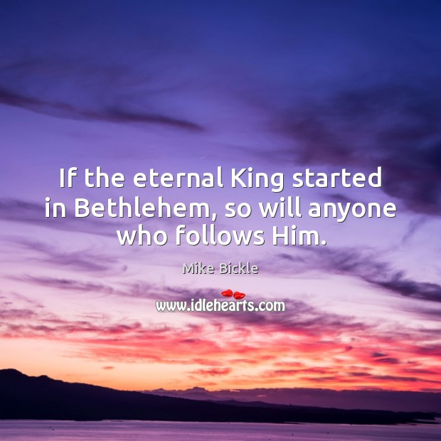 If the eternal King started in Bethlehem, so will anyone who follows Him. Image