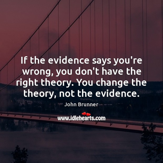 If the evidence says you're wrong, you don't have the right theory. Image