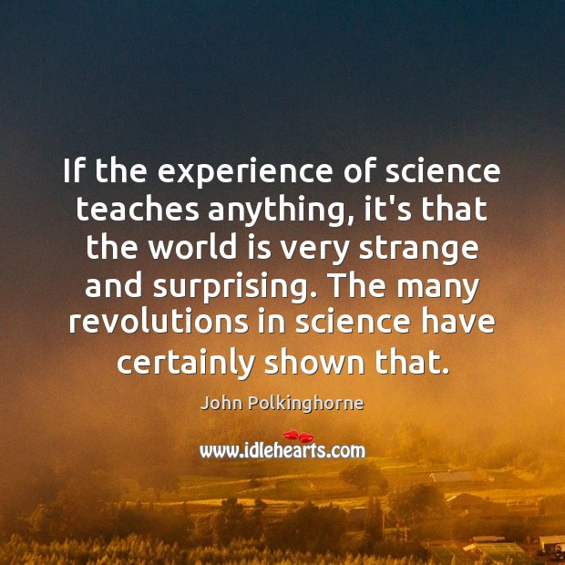 If the experience of science teaches anything, it's that the world is John Polkinghorne Picture Quote