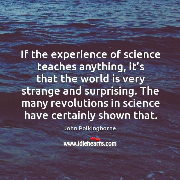 If the experience of science teaches anything, it's that the world is very strange and surprising. John Polkinghorne Picture Quote
