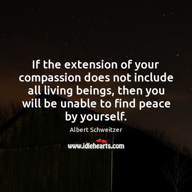 If the extension of your compassion does not include all living beings, Albert Schweitzer Picture Quote