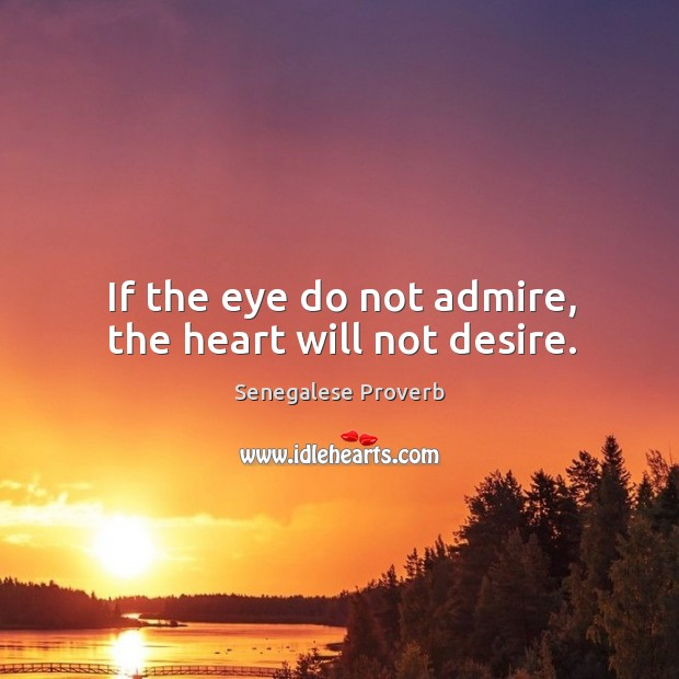 If the eye do not admire, the heart will not desire. Senegalese Proverbs Image