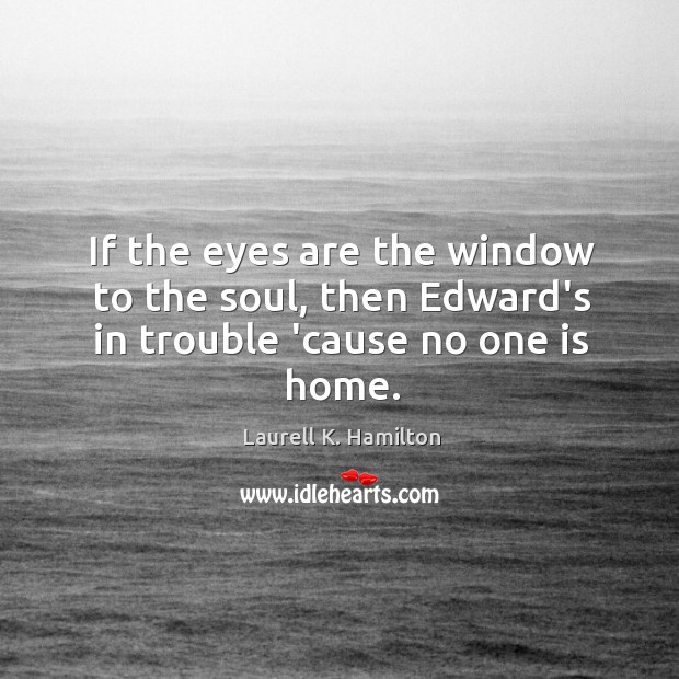 If the eyes are the window to the soul, then Edward's in trouble 'cause no one is home. Image