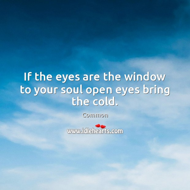 If the eyes are the window to your soul open eyes bring the cold. Image
