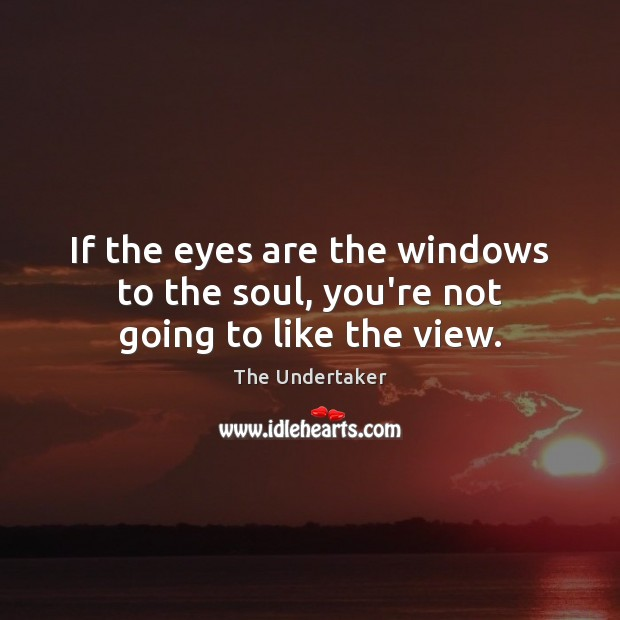 If the eyes are the windows to the soul, you're not going to like the view. The Undertaker Picture Quote