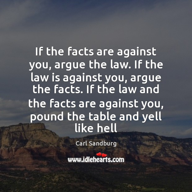 If the facts are against you, argue the law. If the law Carl Sandburg Picture Quote