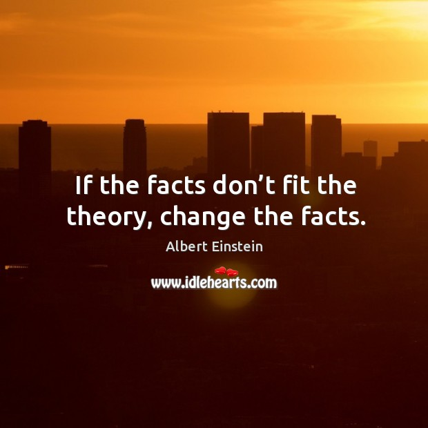Image, If the facts don't fit the theory, change the facts.