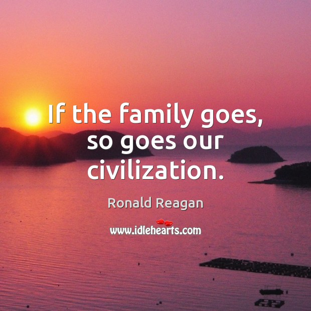 Image about If the family goes, so goes our civilization.