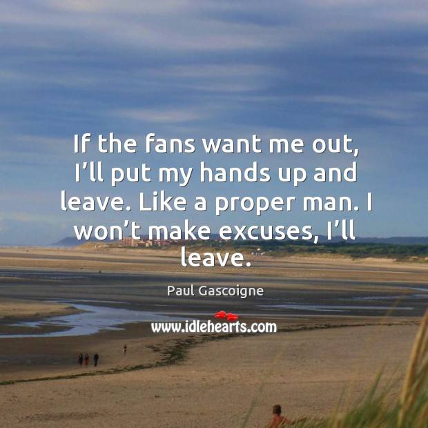 If the fans want me out, I'll put my hands up and leave. Like a proper man. I won't make excuses, I'll leave. Image