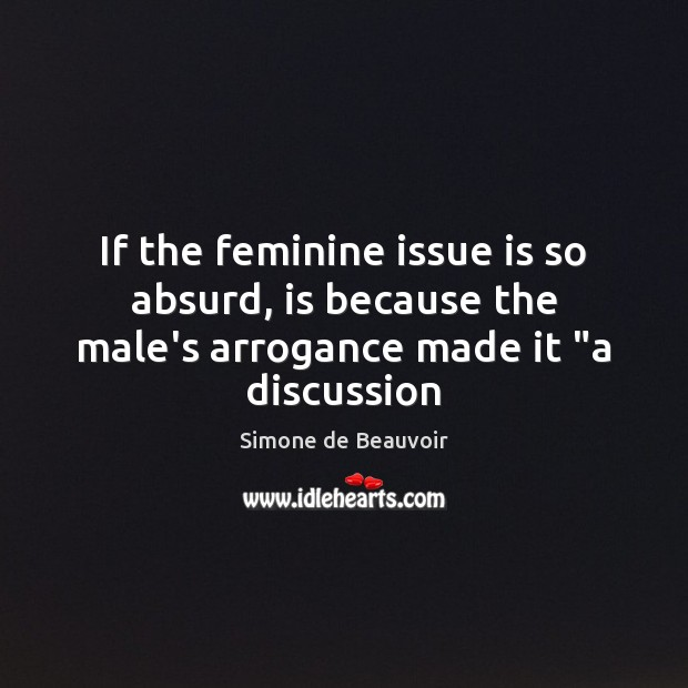 """If the feminine issue is so absurd, is because the male's arrogance made it """"a discussion Simone de Beauvoir Picture Quote"""