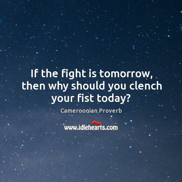 If the fight is tomorrow, then why should you clench your fist today? Cameroonian Proverbs Image