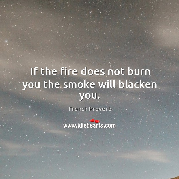Image, If the fire does not burn you the smoke will blacken you.
