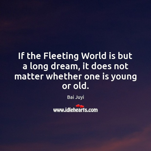 Image, If the Fleeting World is but a long dream, it does not matter whether one is young or old.
