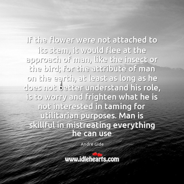If the flower were not attached to its stem, it would flee Andre Gide Picture Quote