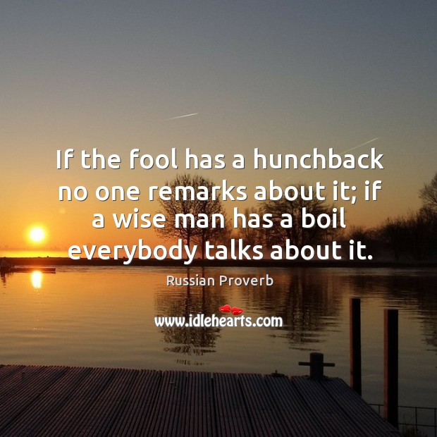 If the fool has a hunchback no one remarks about it; if a wise man has a boil everybody talks about it. Russian Proverbs Image