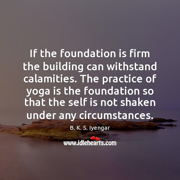 If the foundation is firm the building can withstand calamities. The practice B. K. S. Iyengar Picture Quote