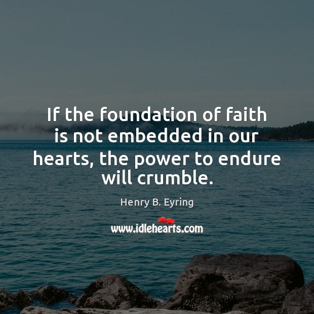 If the foundation of faith is not embedded in our hearts, the Henry B. Eyring Picture Quote