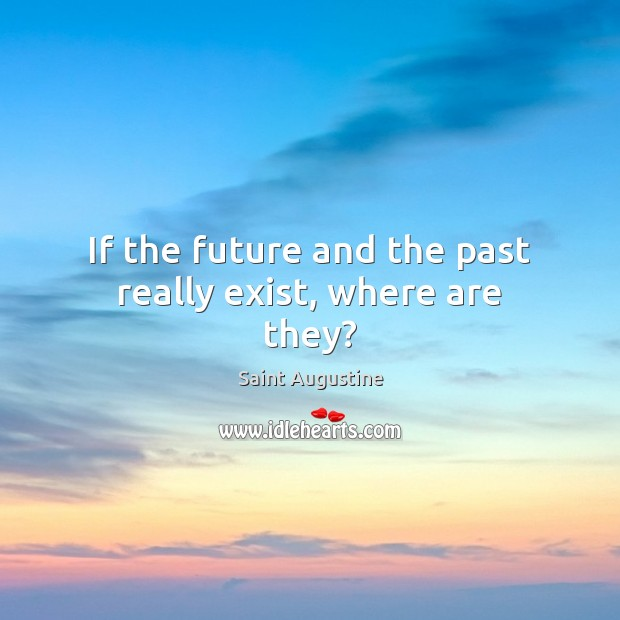 If the future and the past really exist, where are they? Image