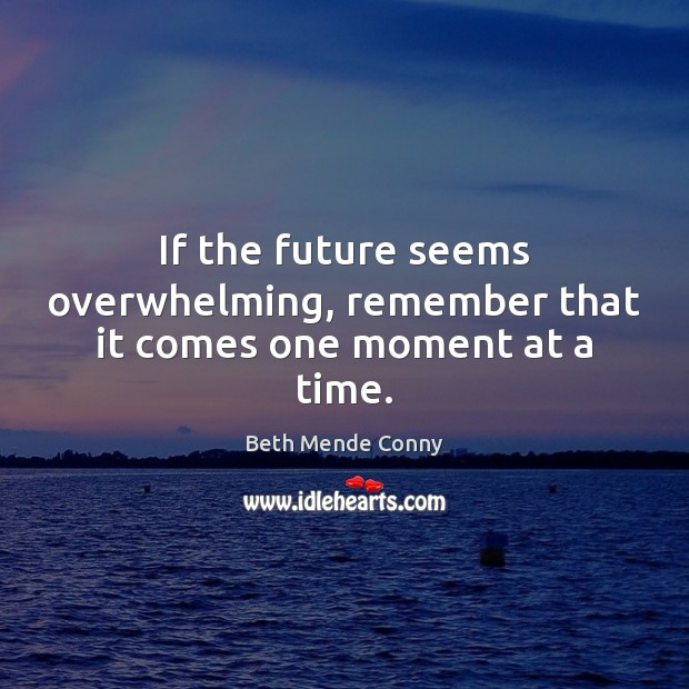 If the future seems overwhelming, remember that it comes one moment at a time. Future Quotes Image