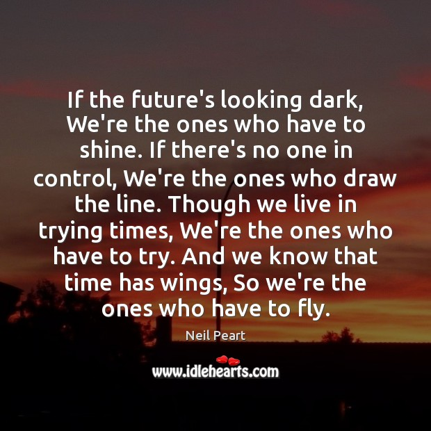 Image, If the future's looking dark, We're the ones who have to shine.