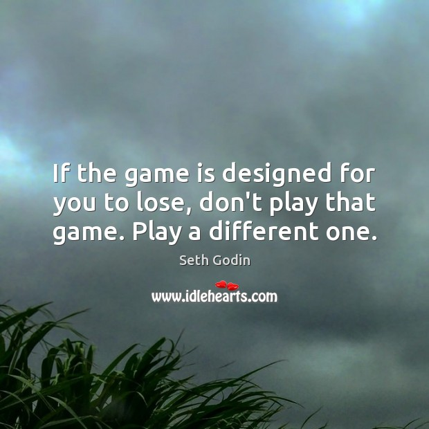 Image, If the game is designed for you to lose, don't play that game. Play a different one.