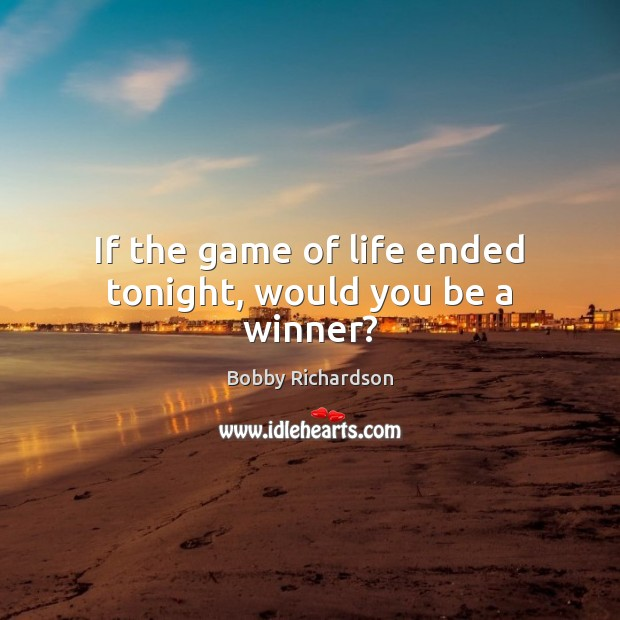 If the game of life ended tonight, would you be a winner? Image