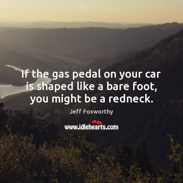 If the gas pedal on your car is shaped like a bare foot, you might be a redneck. Car Quotes Image